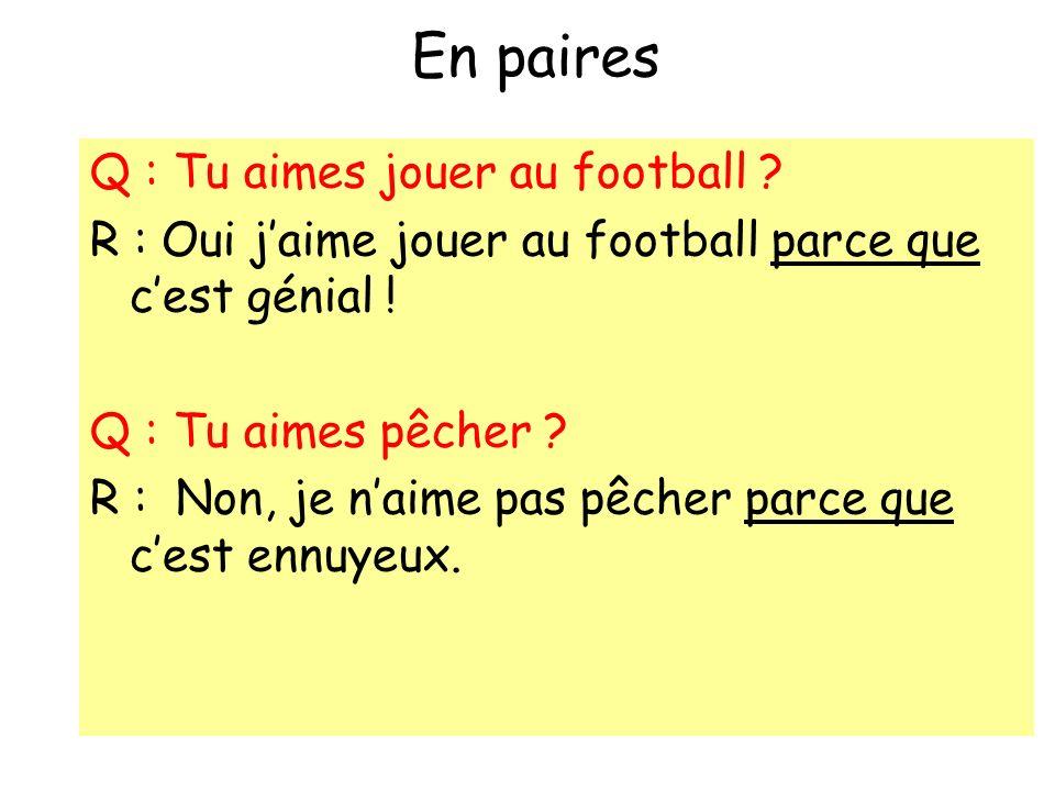 En paires Q : Tu aimes jouer au football ? R : Oui jaime jouer au football parce que cest génial ! Q : Tu aimes pêcher ? R : Non, je naime pas pêcher