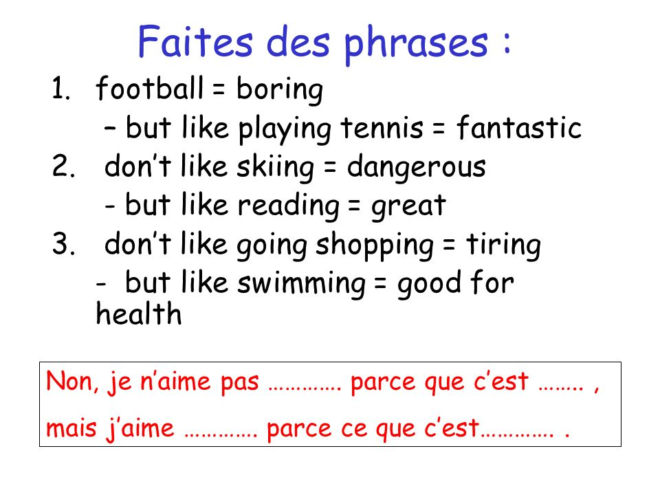 Faites des phrases : 1.football = boring – but like playing tennis = fantastic 2. dont like skiing = dangerous - but like reading = great 3. dont like