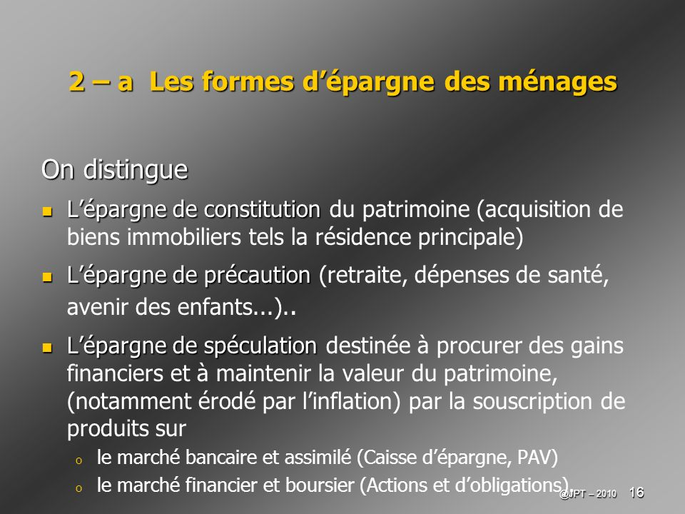 @JPT – 2010 16 2 – a Les formes dépargne des ménages On distingue Lépargne de constitution Lépargne de constitution du patrimoine (acquisition de bien