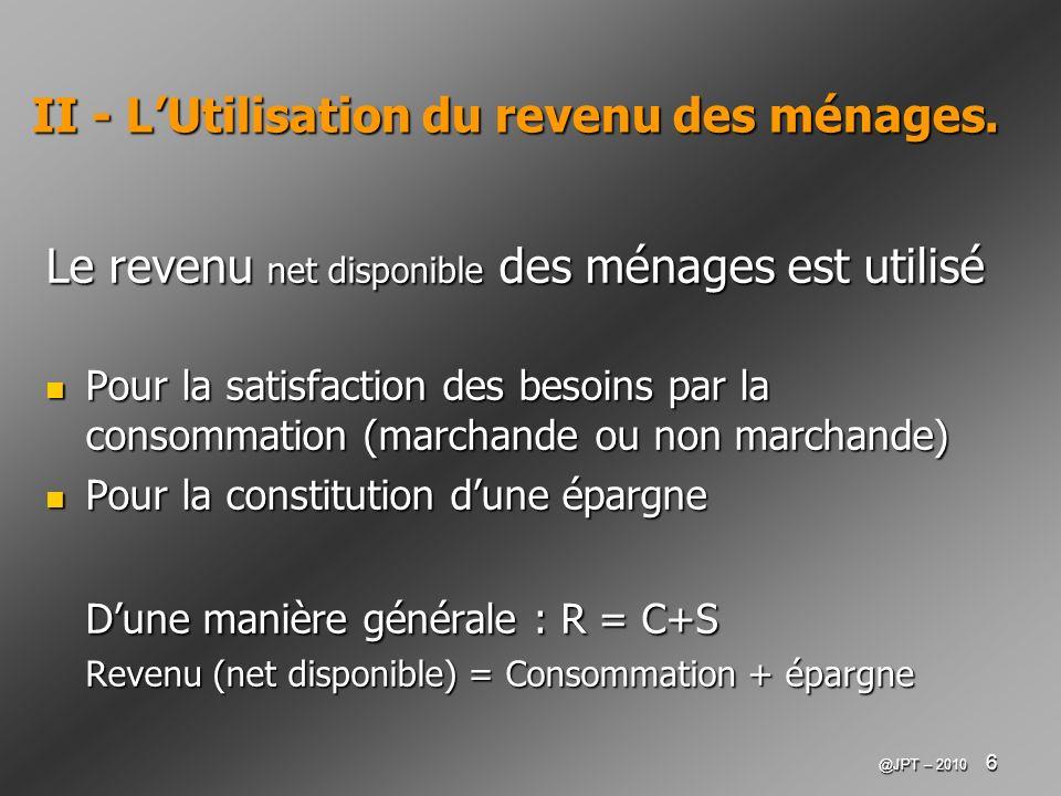 @JPT – 2010 6 II - LUtilisation du revenu des ménages. Le revenu net disponible des ménages est utilisé Pour la satisfaction des besoins par la consom
