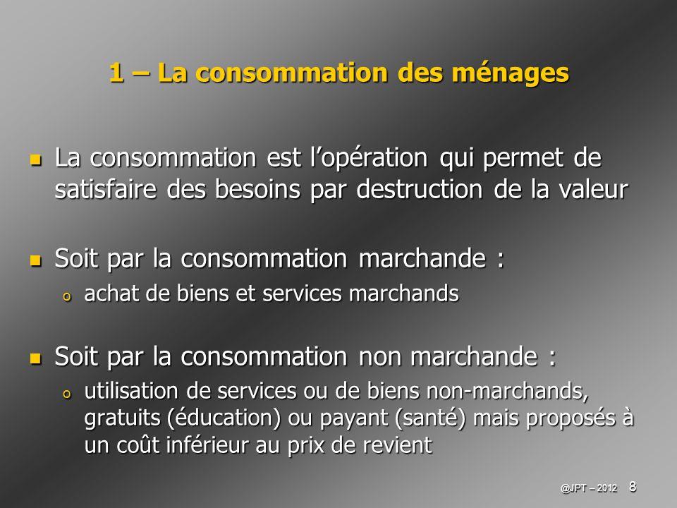 @JPT – 2012 8 1 – La consommation des ménages La consommation est lopération qui permet de satisfaire des besoins par destruction de la valeur La cons