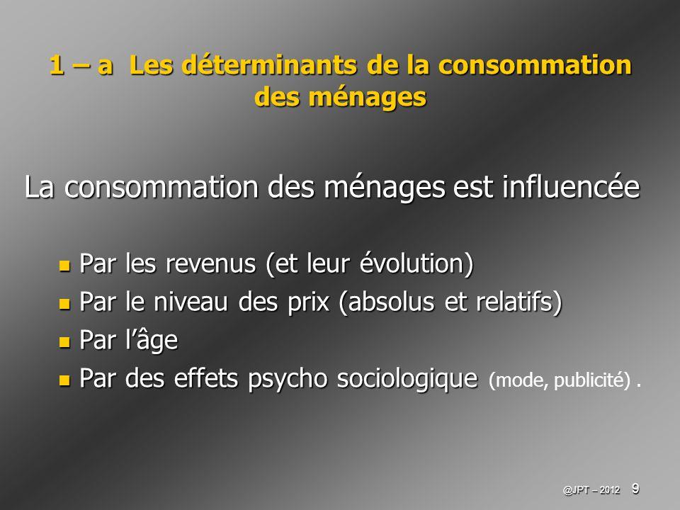 @JPT – 2012 9 1 – a Les déterminants de la consommation des ménages La consommation des ménages est influencée Par les revenus (et leur évolution) Par