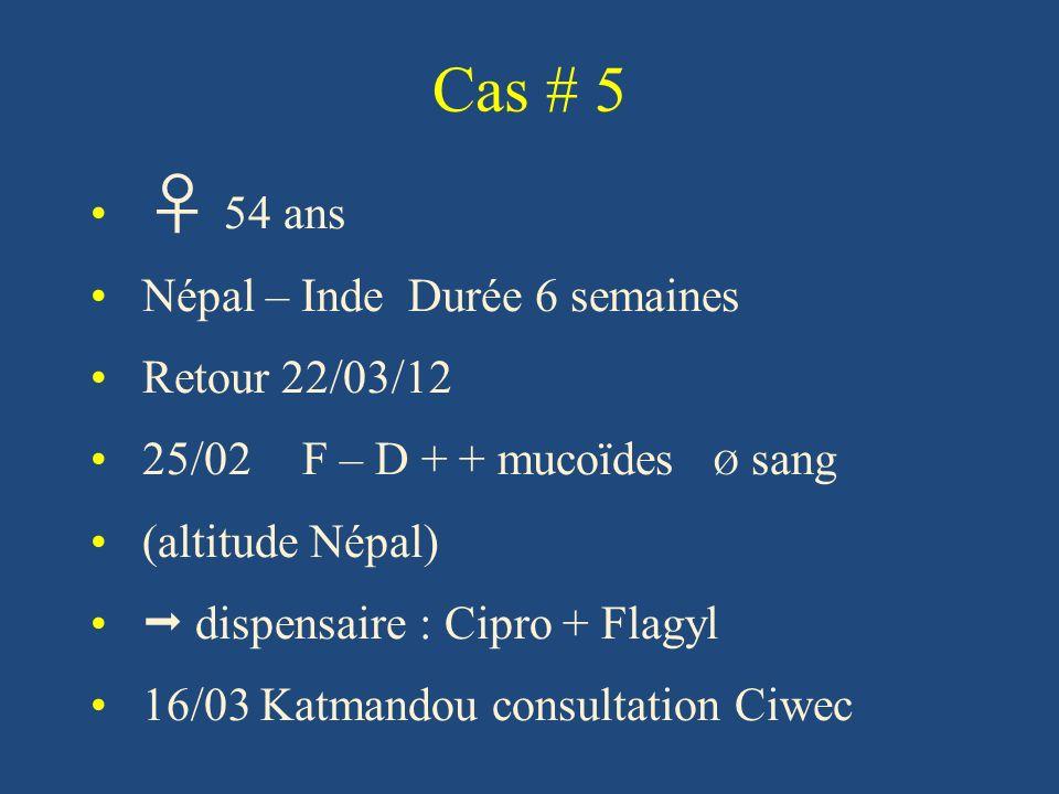 Cas # 5 54 ans Népal – Inde Durée 6 semaines Retour 22/03/12 25/02F – D + + mucoïdes Ø sang (altitude Népal) dispensaire : Cipro + Flagyl 16/03 Katmandou consultation Ciwec