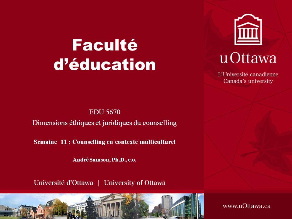 Faculté déducation EDU 5670 Dimensions éthiques et juridiques du counselling Semaine 11 : Counselling en contexte multiculturel André Samson, Ph.D., c.o.