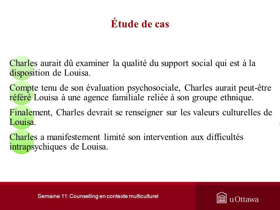 Semaine 11: Counselling en contexte multiculturel Étude de cas Charles aurait dû examiner la qualité du support social qui est à la disposition de Louisa.