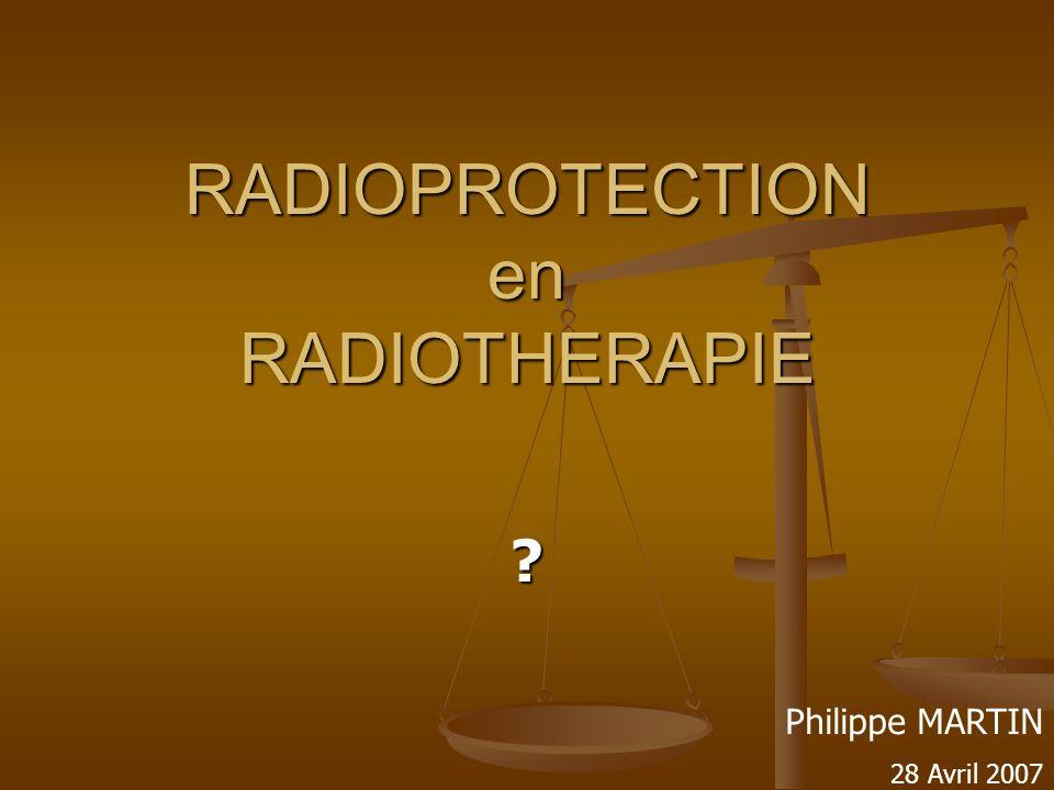 RADIOPROTECTION en RADIOTHERAPIE ? Philippe MARTIN 28 Avril 2007