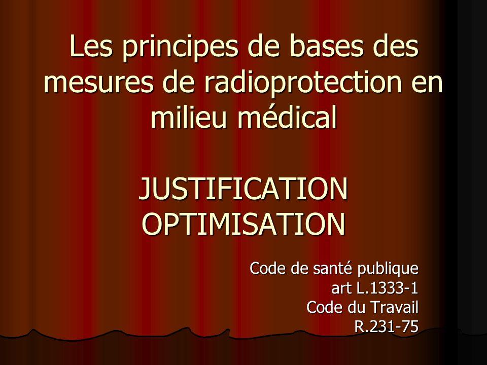 Les principes de bases des mesures de radioprotection en milieu médical JUSTIFICATION OPTIMISATION Code de santé publique art L.1333-1 Code du Travail