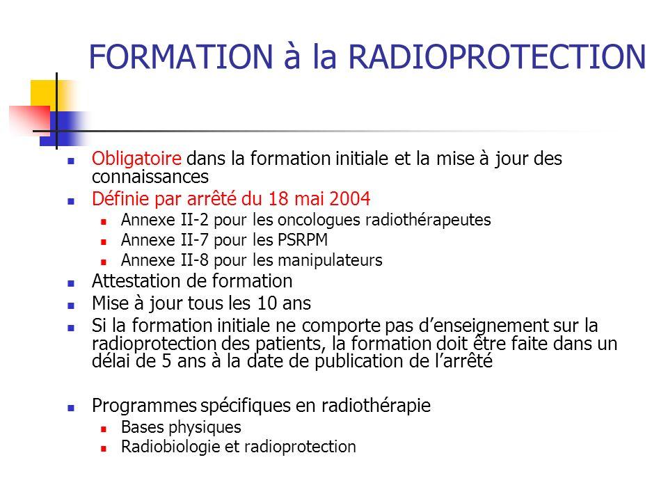FORMATION à la RADIOPROTECTION Obligatoire dans la formation initiale et la mise à jour des connaissances Définie par arrêté du 18 mai 2004 Annexe II-