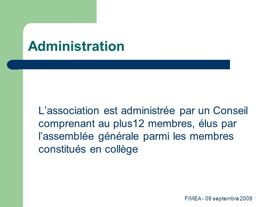 FIMEA - 09 septembre 2009 Administration Lassociation est administrée par un Conseil comprenant au plus12 membres, élus par lassemblée générale parmi