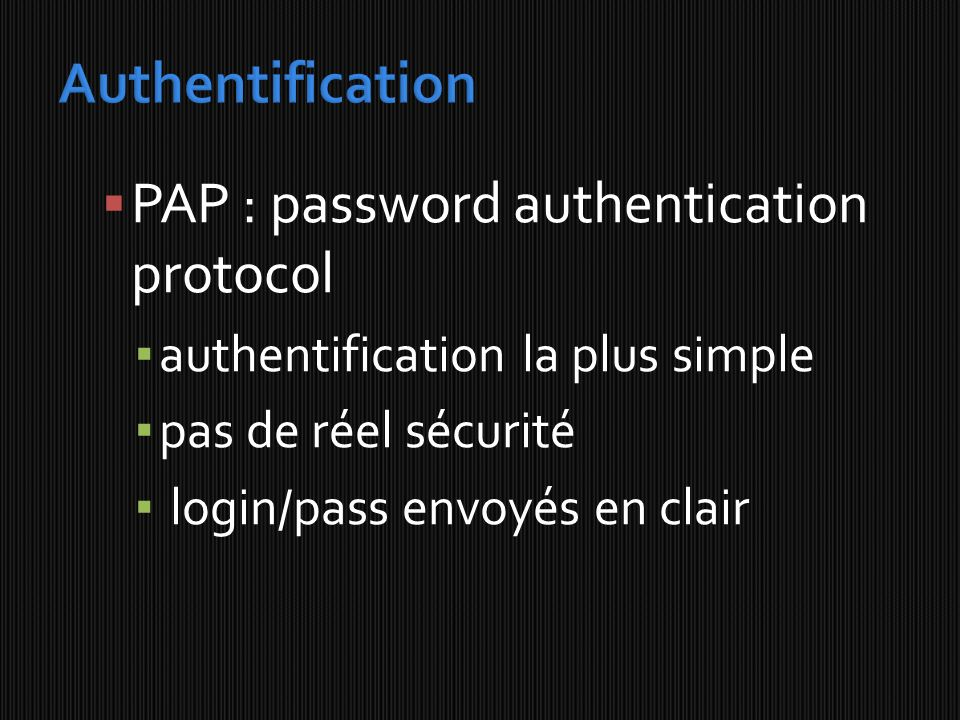 PAP : password authentication protocol authentification la plus simple pas de réel sécurité login/pass envoyés en clair