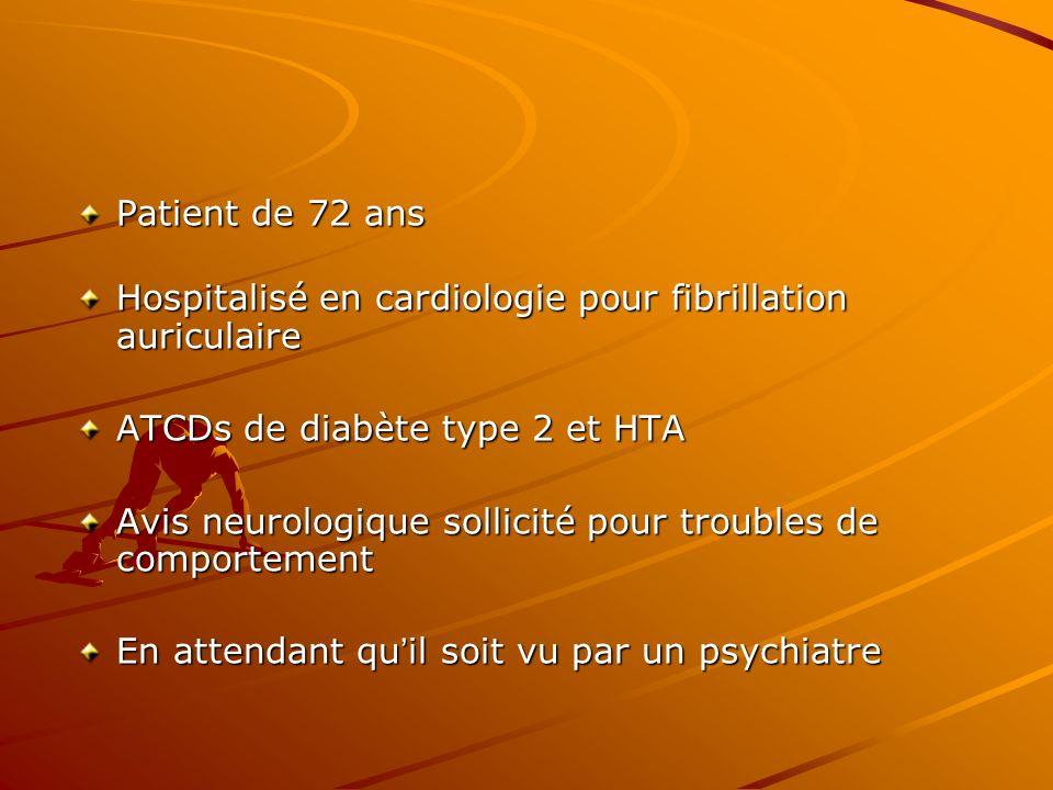 Patient de 72 ans Hospitalisé en cardiologie pour fibrillation auriculaire ATCDs de diabète type 2 et HTA Avis neurologique sollicité pour troubles de