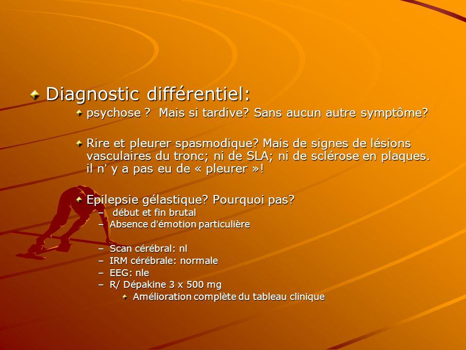 Diagnostic différentiel: psychose ? Mais si tardive? Sans aucun autre symptôme? Rire et pleurer spasmodique? Mais de signes de lésions vasculaires du