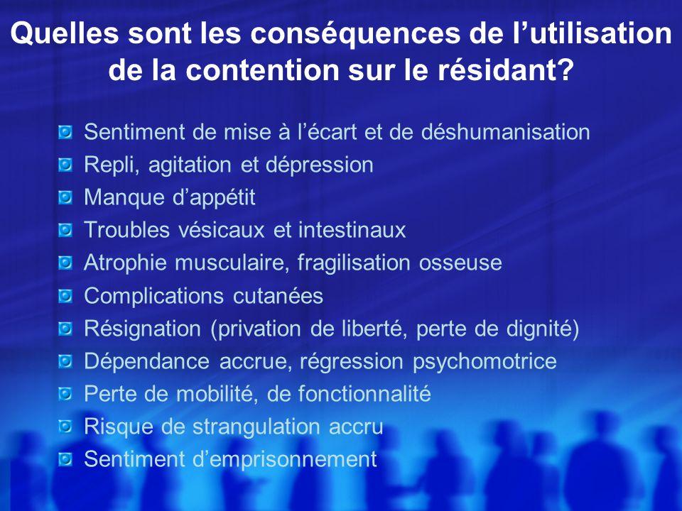 Quelles sont les conséquences de lutilisation de la contention sur le résidant? Sentiment de mise à lécart et de déshumanisation Repli, agitation et d