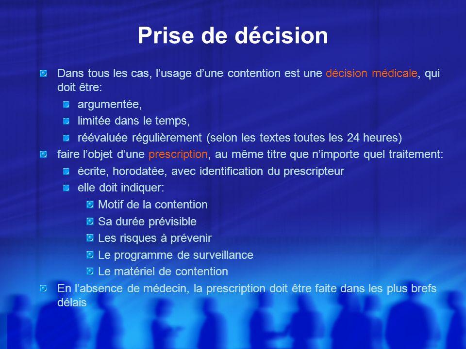 Prise de décision Dans tous les cas, lusage dune contention est une décision médicale, qui doit être: argumentée, limitée dans le temps, réévaluée rég