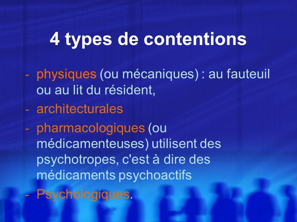 4 types de contentions - physiques (ou mécaniques) : au fauteuil ou au lit du résident, - architecturales - pharmacologiques (ou médicamenteuses) util