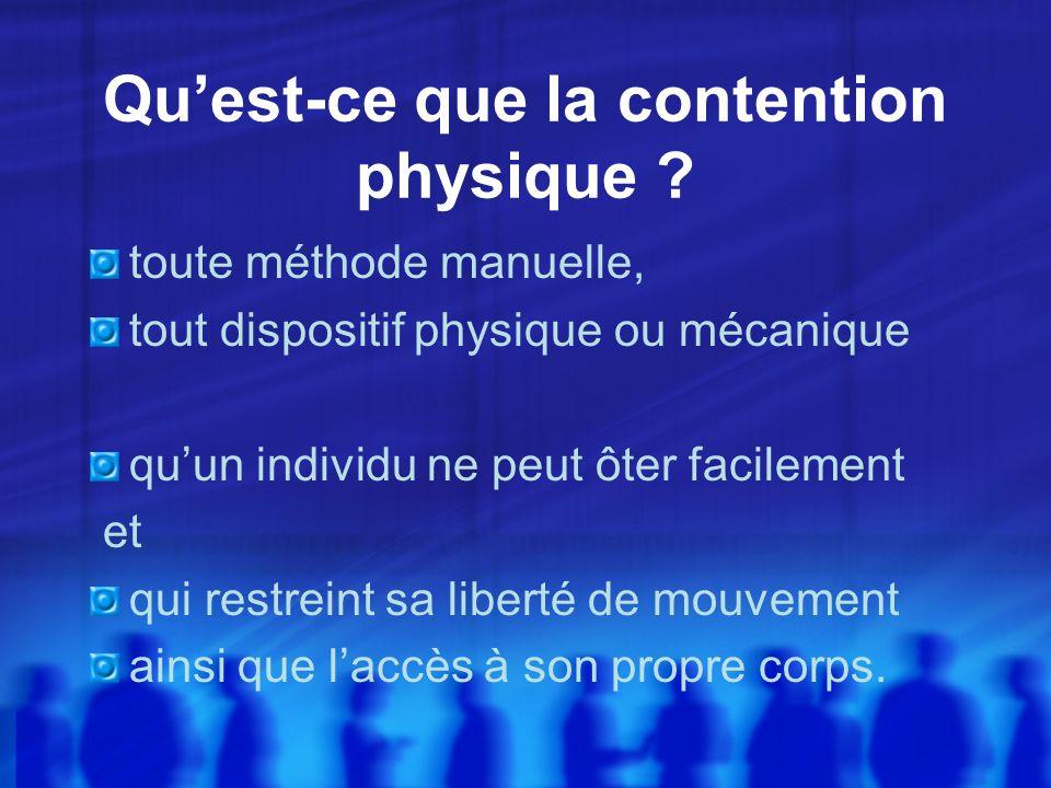 Quest-ce que la contention physique ? toute méthode manuelle, tout dispositif physique ou mécanique quun individu ne peut ôter facilement et qui restr