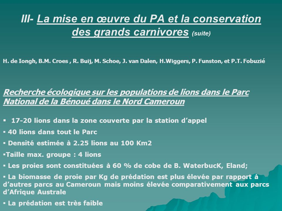 III- La mise en œuvre du PA et la conservation des grands carnivores (suite) H. de Iongh, B.M. Croes, R. Buij, M. Schoe, J. van Dalen, H.Wiggers, P. F