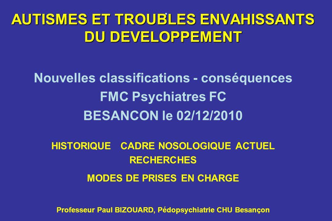 . AUTISMES ET TROUBLES ENVAHISSANTS DU DEVELOPPEMENT Nouvelles classifications - conséquences FMC Psychiatres FC BESANCON le 02/12/2010 HISTORIQUE CAD