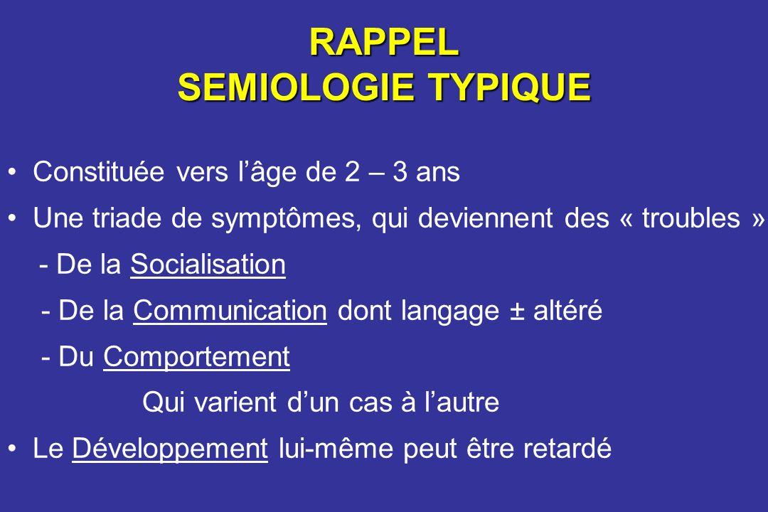 RAPPEL SEMIOLOGIE TYPIQUE Constituée vers lâge de 2 – 3 ans Une triade de symptômes, qui deviennent des « troubles » - De la Socialisation - De la Com