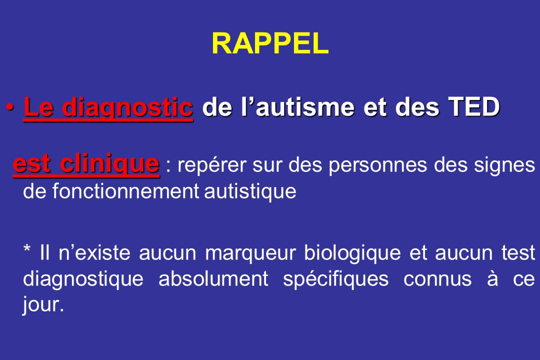 RAPPEL Le diagnostic de lautisme et des TEDLe diagnostic de lautisme et des TED est clinique est clinique : repérer sur des personnes des signes de fo