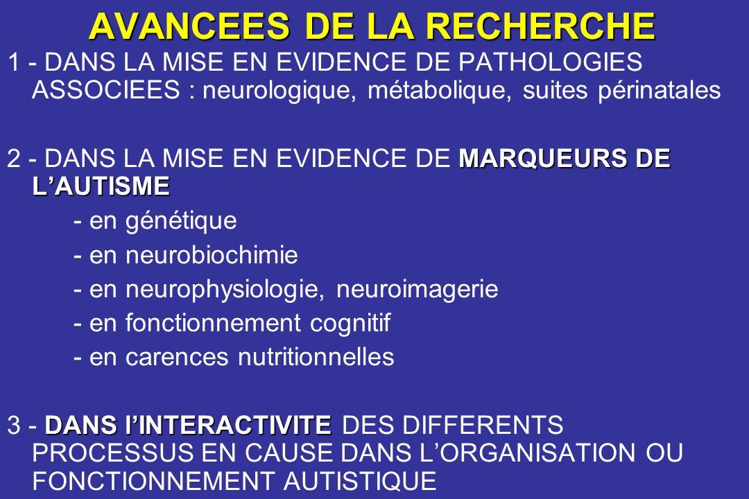 AVANCEES DE LA RECHERCHE 1 - DANS LA MISE EN EVIDENCE DE PATHOLOGIES ASSOCIEES : neurologique, métabolique, suites périnatales MARQUEURS DE LAUTISME 2