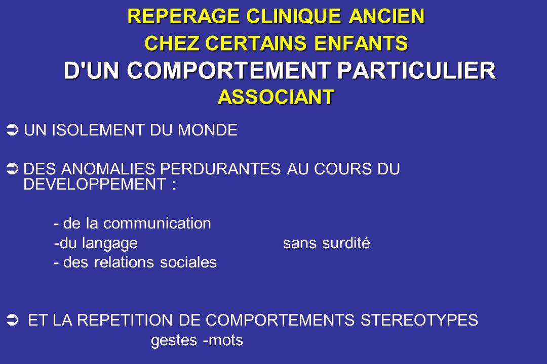 EVOLUTION DES CONCEPTS -Après ITARD, PINEL, ESQUIROL, SEGUIN, BOURNEVILLE, BINET…… -Après la démence précocissime de HELLER -LE «SYNDROME AUTISTIQUE » DECRIT DANS LA SCHIZOPHRENIE DE LADULTE (BLEULER 1911) EST ETENDUE A LENFANT (POTTER) -LAUTISME DE KANNER (1943) : « MALADIE »SPECIFIQUE A LENFANT dans le cadre des PSYCHOSES INFANTILES accessibles à la psychothérapie : époque des rivalités entre Mélanie KLEIN et Anna FREUD - Puis retour aux « SYNDROMES AUTISTIQUES » dans le DSM (1960) puis aux « TROUBLES ENVAHISSANTS DU DEVELOPPEMENT » (DSM IV 1980) : Approches comportementales - Tandis quen France MISES (1988) propose la CFTMEA