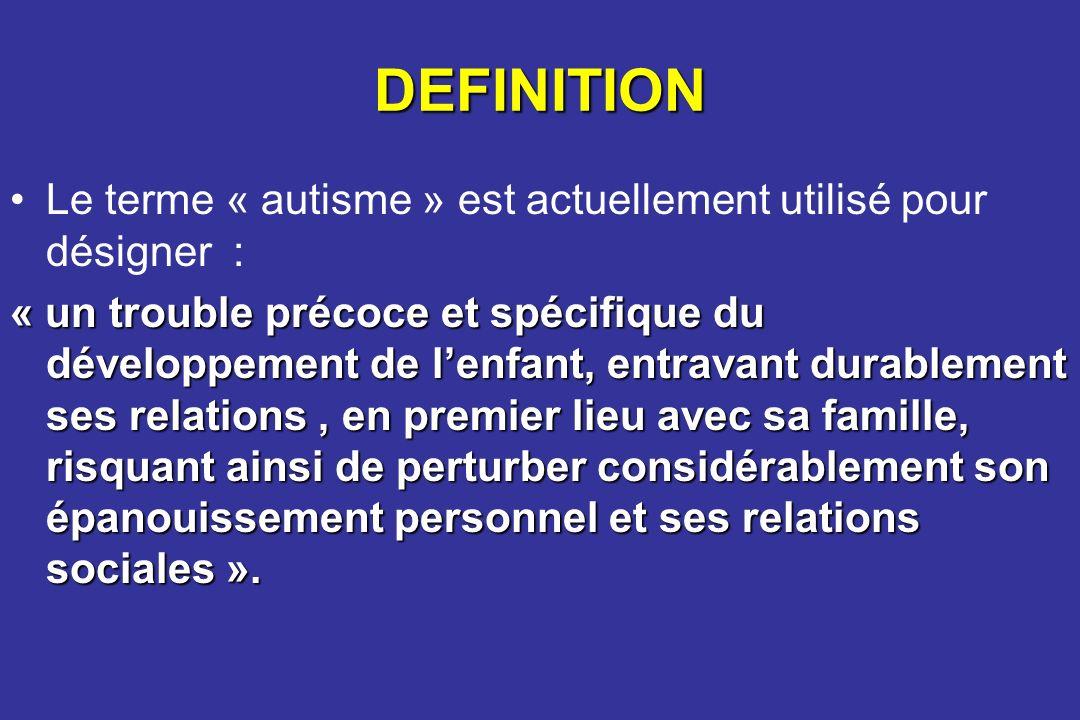 DEFINITION Le terme « autisme » est actuellement utilisé pour désigner : « un trouble précoce et spécifique du développement de lenfant, entravant dur