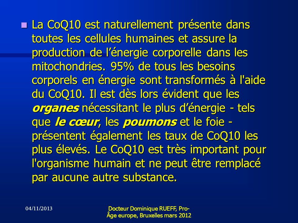04/11/2013 Docteur Dominique RUEFF, Pro- Âge europe, Bruxelles mars 2012 La CoQ10 est naturellement présente dans toutes les cellules humaines et assu