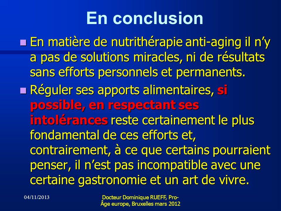 04/11/2013 Docteur Dominique RUEFF, Pro- Âge europe, Bruxelles mars 2012 En conclusion En matière de nutrithérapie anti-aging il ny a pas de solutions