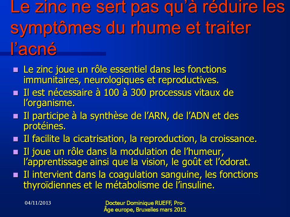 04/11/2013 Docteur Dominique RUEFF, Pro- Âge europe, Bruxelles mars 2012 Le zinc ne sert pas quà réduire les symptômes du rhume et traiter lacné Le zi