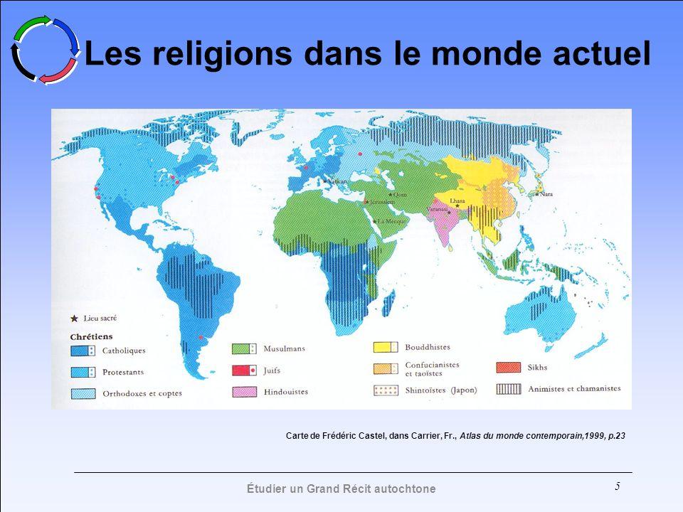 5 Les religions dans le monde actuel Carte de Frédéric Castel, dans Carrier, Fr., Atlas du monde contemporain,1999, p.23 Étudier un Grand Récit autoch