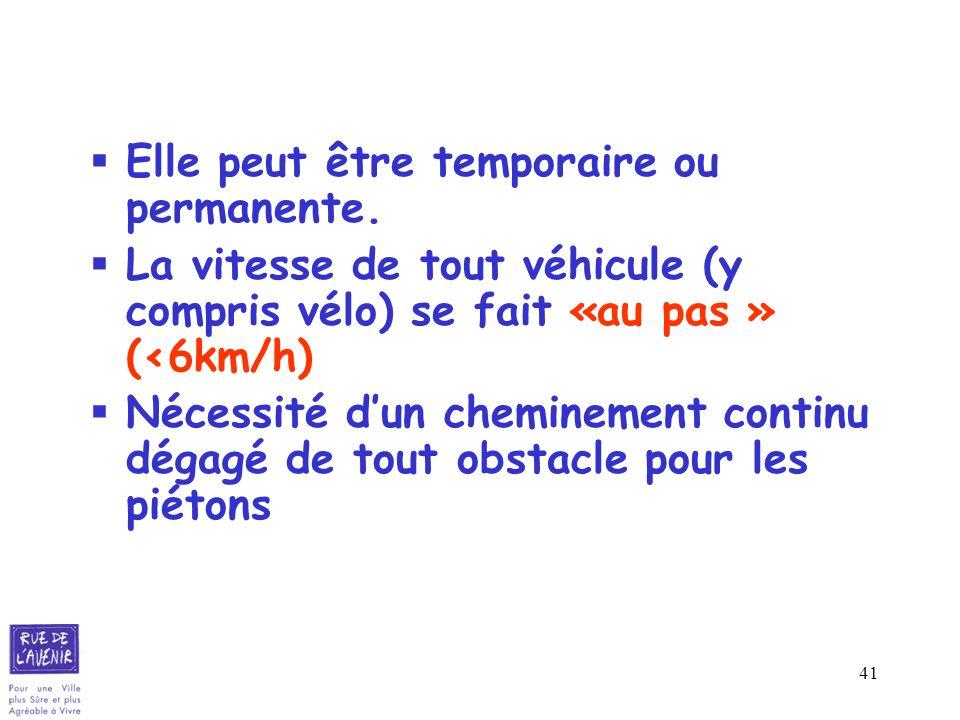 41 Elle peut être temporaire ou permanente. La vitesse de tout véhicule (y compris vélo) se fait «au pas » (<6km/h) Nécessité dun cheminement continu
