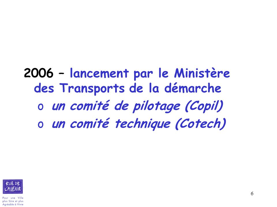 6 2006 – lancement par le Ministère des Transports de la démarche o un comité de pilotage (Copil) o un comité technique (Cotech)