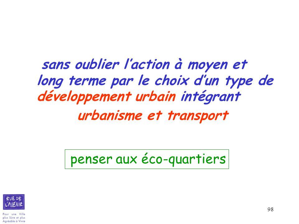 98 sans oublier laction à moyen et long terme par le choix dun type de développement urbain intégrant urbanisme et transport penser aux éco-quartiers
