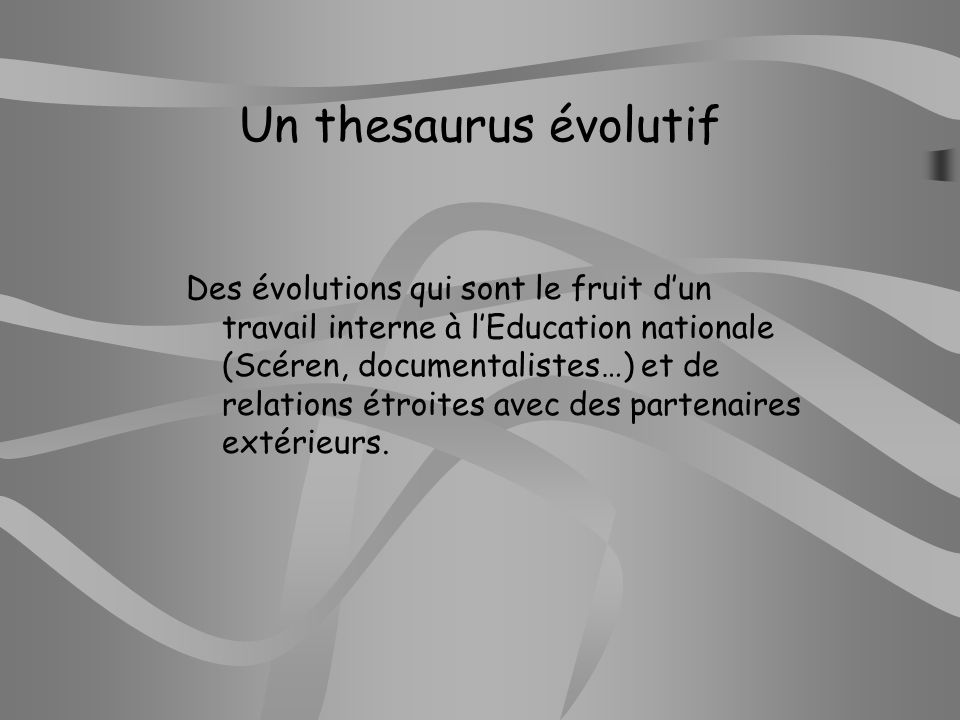 Un thesaurus évolutif Des évolutions qui sont le fruit dun travail interne à lEducation nationale (Scéren, documentalistes…) et de relations étroites