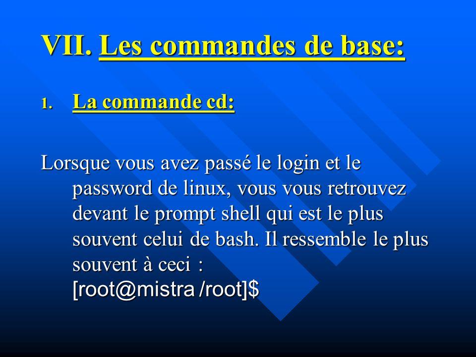 VII.Les commandes de base: 1. La commande cd: Lorsque vous avez passé le login et le password de linux, vous vous retrouvez devant le prompt shell qui