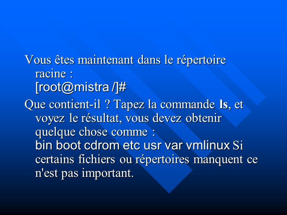 Vous êtes maintenant dans le répertoire racine : [root@mistra /]# Que contient-il ? Tapez la commande ls, et voyez le résultat, vous devez obtenir que
