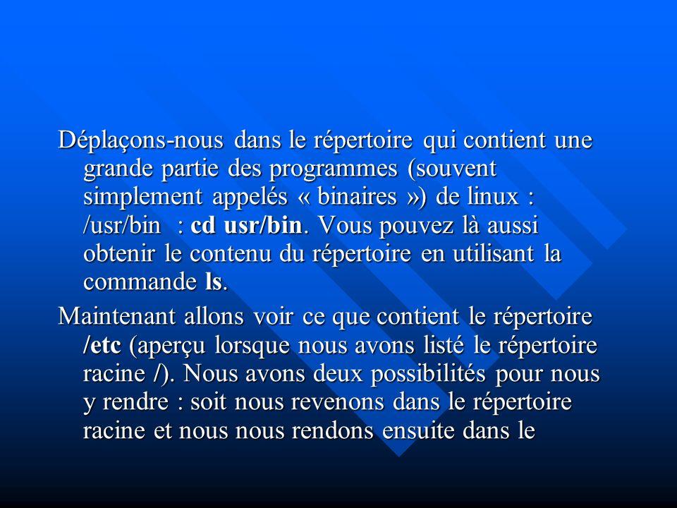 Déplaçons-nous dans le répertoire qui contient une grande partie des programmes (souvent simplement appelés « binaires ») de linux : /usr/bin : cd usr