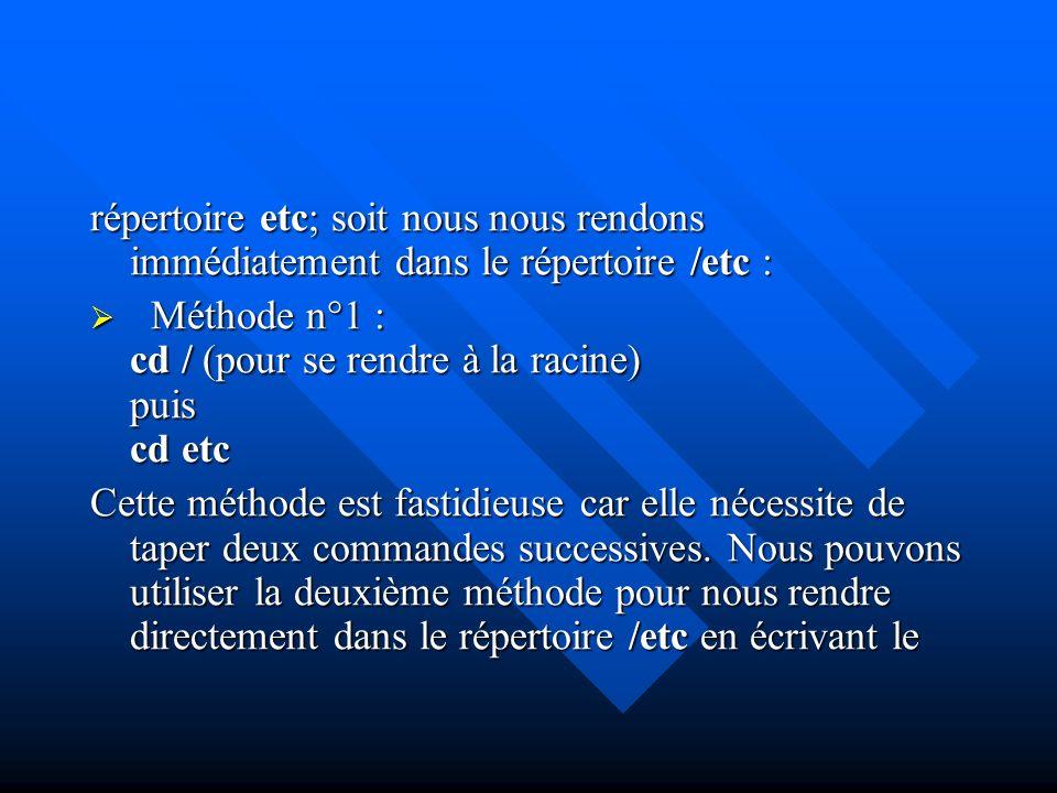 répertoire etc; soit nous nous rendons immédiatement dans le répertoire /etc : Méthode n°1 : cd / (pour se rendre à la racine) puis cd etc Méthode n°1