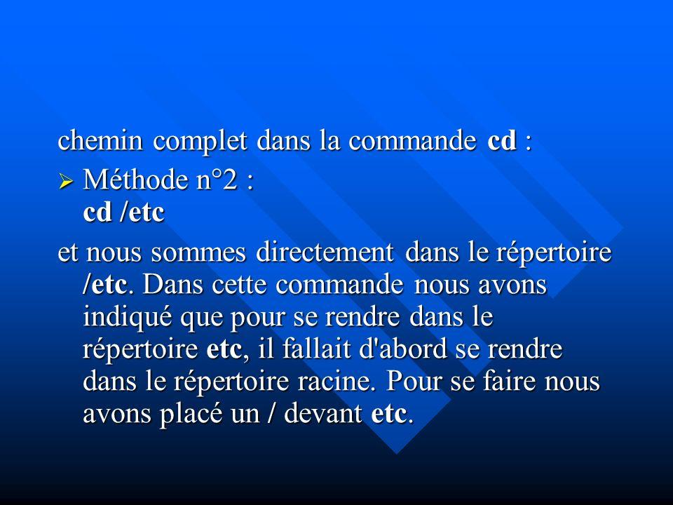 chemin complet dans la commande cd : Méthode n°2 : cd /etc Méthode n°2 : cd /etc et nous sommes directement dans le répertoire /etc. Dans cette comman