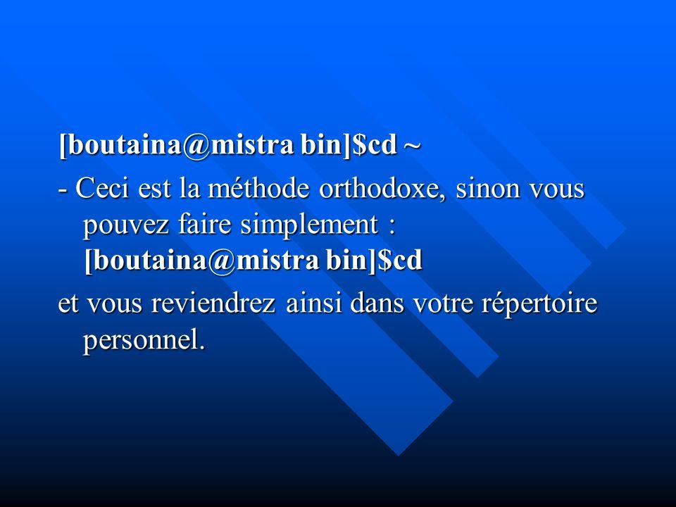 [boutaina@mistra bin]$cd ~ - Ceci est la méthode orthodoxe, sinon vous pouvez faire simplement : [boutaina@mistra bin]$cd et vous reviendrez ainsi dan