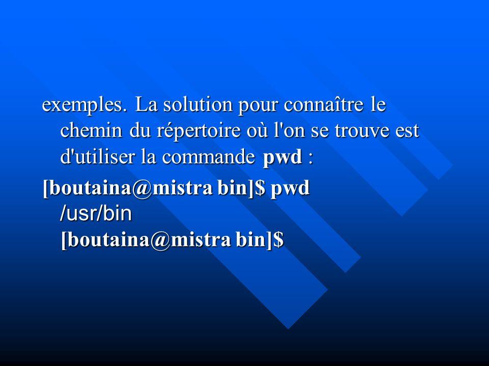 exemples. La solution pour connaître le chemin du répertoire où l'on se trouve est d'utiliser la commande pwd : [boutaina@mistra bin]$ pwd /usr/bin [b