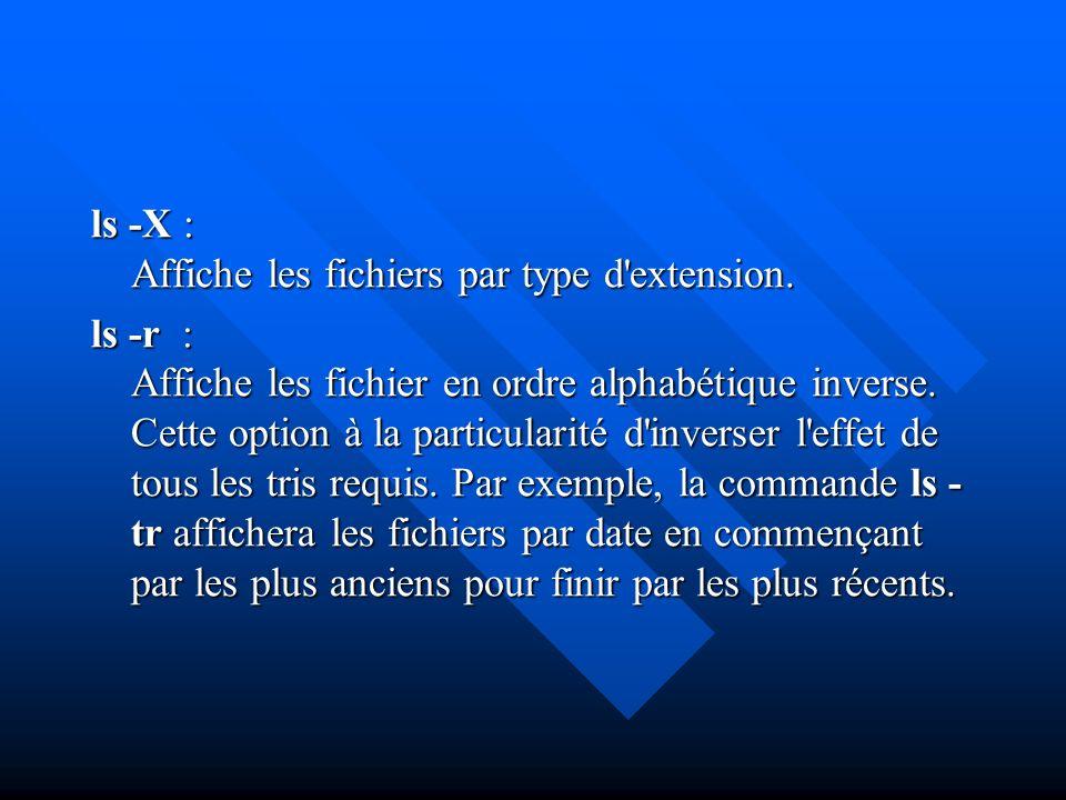ls -X : Affiche les fichiers par type d'extension. ls -r : Affiche les fichier en ordre alphabétique inverse. Cette option à la particularité d'invers