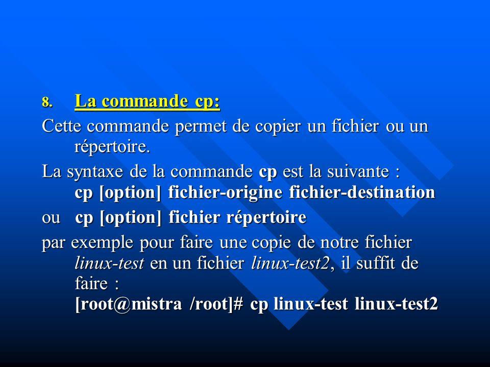 8. La commande cp: Cette commande permet de copier un fichier ou un répertoire. La syntaxe de la commande cp est la suivante : cp [option] fichier-ori