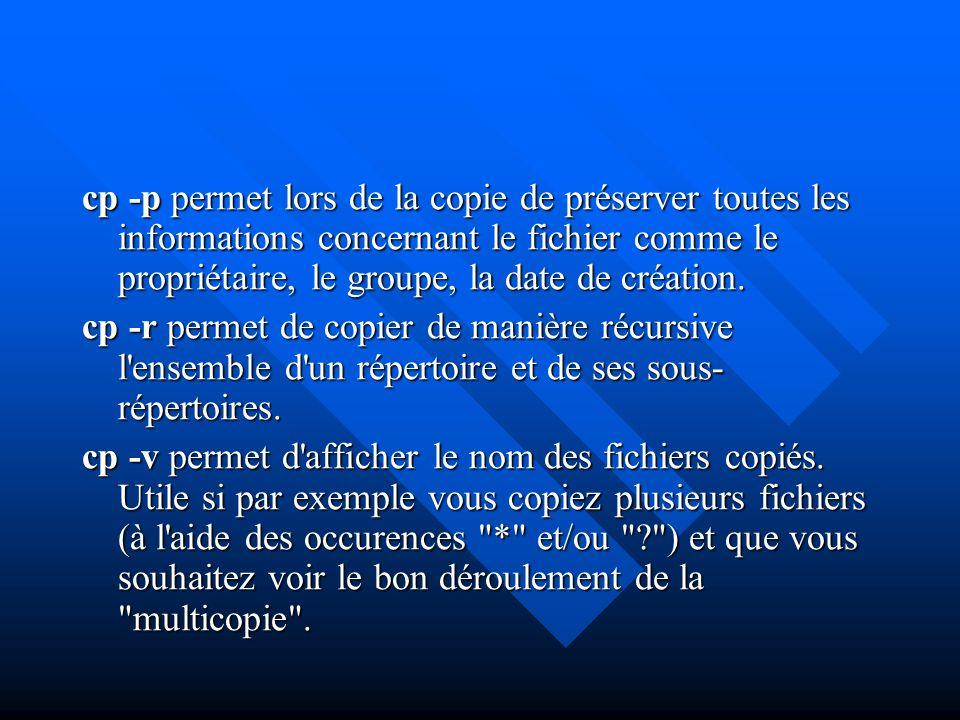 cp -p permet lors de la copie de préserver toutes les informations concernant le fichier comme le propriétaire, le groupe, la date de création. cp -r