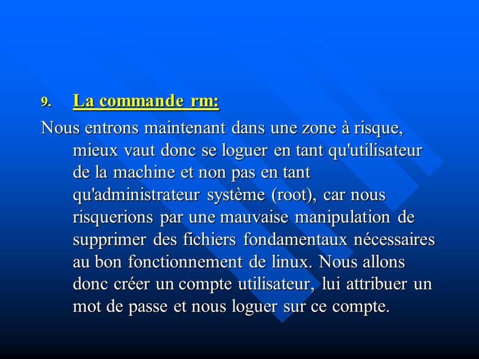9. La commande rm: Nous entrons maintenant dans une zone à risque, mieux vaut donc se loguer en tant qu'utilisateur de la machine et non pas en tant q
