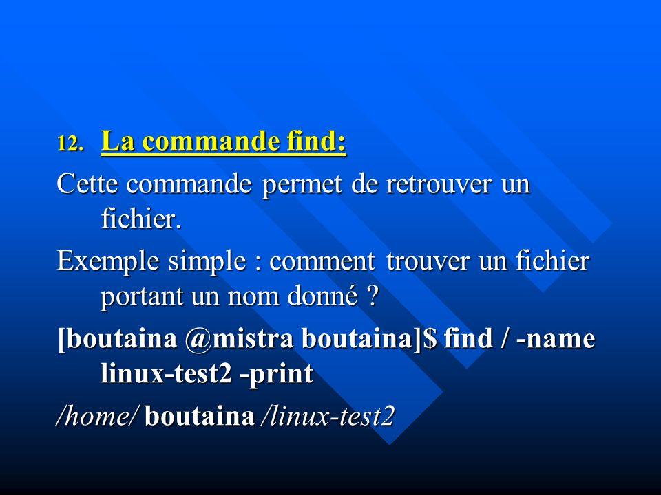 12. La commande find: Cette commande permet de retrouver un fichier. Exemple simple : comment trouver un fichier portant un nom donné ? [boutaina @mis