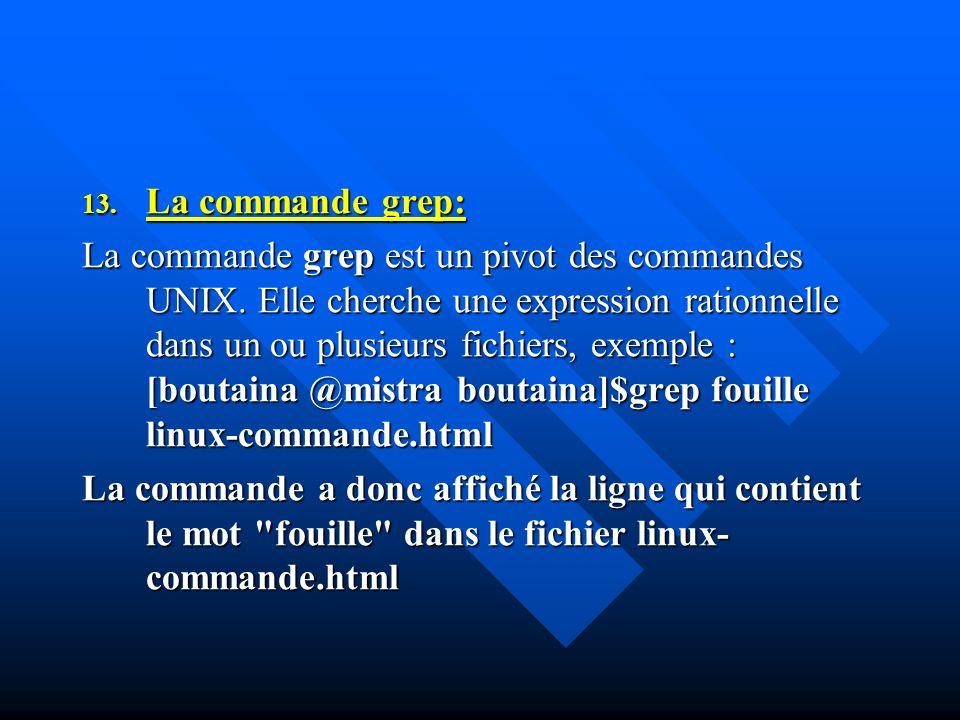 13. La commande grep: La commande grep est un pivot des commandes UNIX. Elle cherche une expression rationnelle dans un ou plusieurs fichiers, exemple