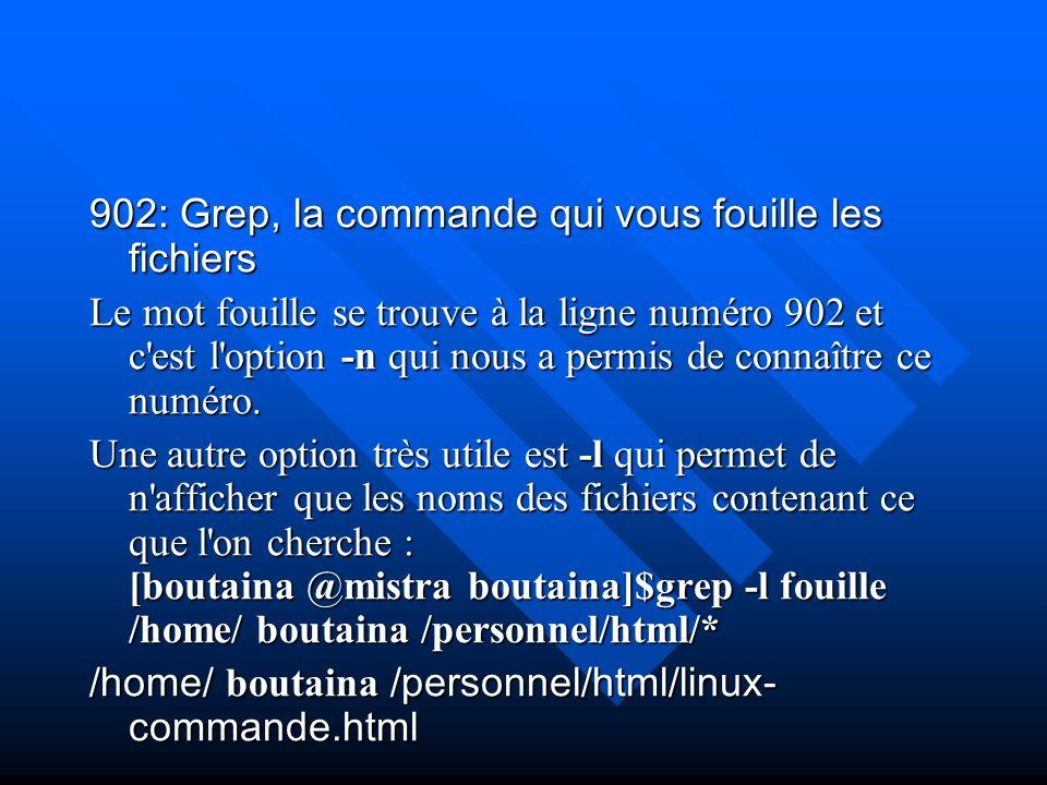 902: Grep, la commande qui vous fouille les fichiers Le mot fouille se trouve à la ligne numéro 902 et c'est l'option -n qui nous a permis de connaîtr