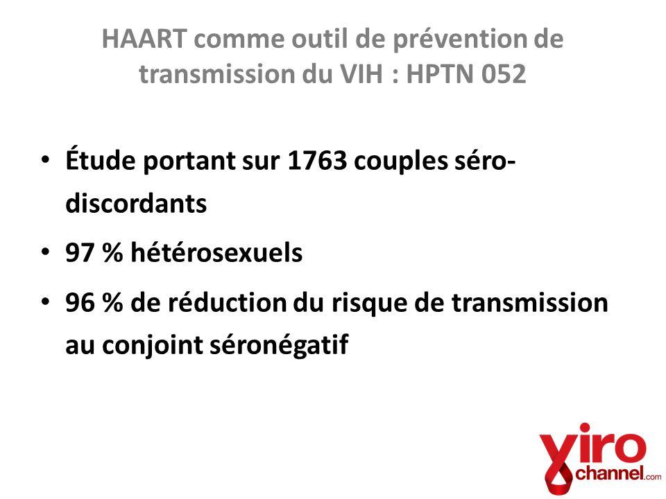 HAART comme outil de prévention de transmission du VIH : HPTN 052 Étude portant sur 1763 couples séro- discordants 97 % hétérosexuels 96 % de réductio